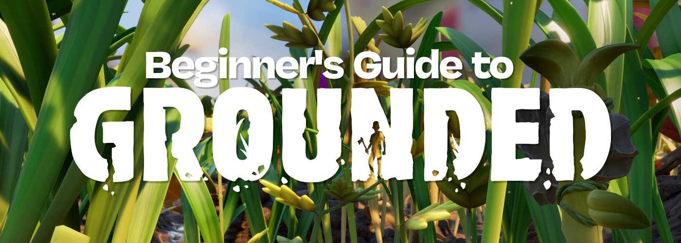 "the words ""Beginner's Guide to Grounded"" is set in white text atop the background. Behind the text there is large blades of grass, a large axe made of stone and twigs, and a distant tree in this shrunken world."